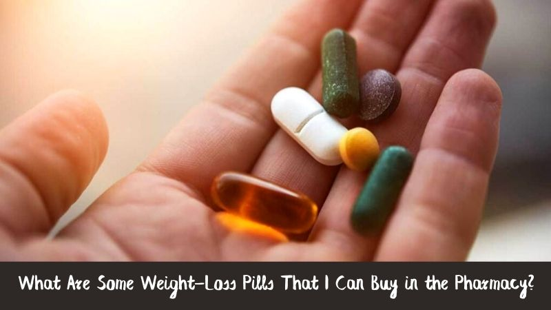 What Are Some Weight-Loss Pills That I Can Buy in the Pharmacy